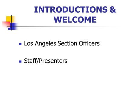 INTRODUCTIONS & WELCOME Los Angeles Section Officers Staff/Presenters.