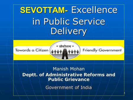 1 SEVOTTAM- Excellence in Public Service Delivery Manish Mohan Deptt. of Administrative Reforms and Public Grievance Government of India.