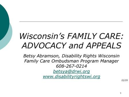 1 Wisconsin's FAMILY CARE: ADVOCACY and APPEALS Betsy Abramson, Disability Rights Wisconsin Family Care Ombudsman Program Manager 608-267-0214
