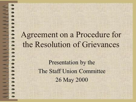 Agreement on a Procedure for the Resolution of Grievances Presentation by the The Staff Union Committee 26 May 2000.