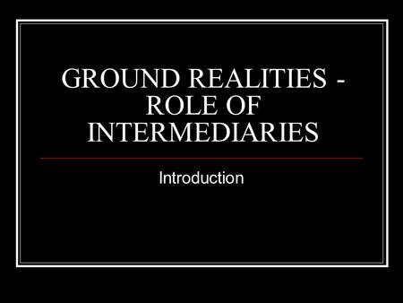 GROUND REALITIES - ROLE OF INTERMEDIARIES Introduction.