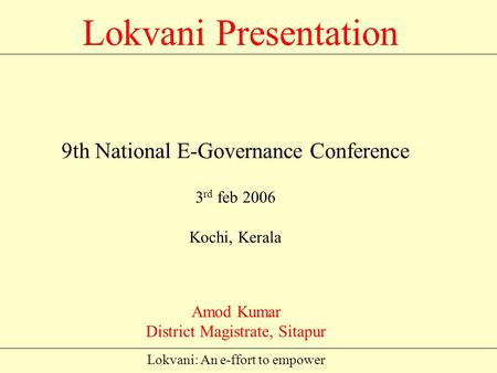 Lokvani: An e-ffort to empower Lokvani Presentation Amod Kumar District Magistrate, Sitapur 9th National E-Governance Conference 3 rd feb 2006 Kochi,