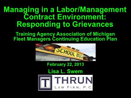 Managing in a Labor/Management Contract Environment: Responding to Grievances Lisa L. Swem February 22, 2013 Training Agency Association of Michigan Fleet.