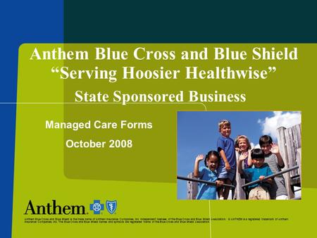 "Anthem Blue Cross and Blue Shield ""Serving Hoosier Healthwise"" State Sponsored Business Managed Care Forms October 2008 Anthem Blue Cross and Blue Shield."