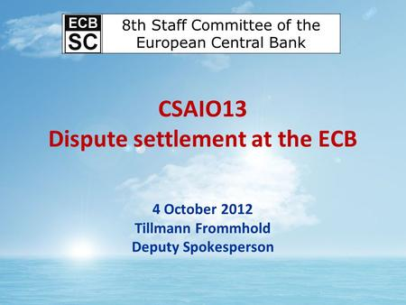 CSAIO13 Dispute settlement at the ECB 4 October 2012 Tillmann Frommhold Deputy Spokesperson 8th Staff Committee of the European Central Bank.