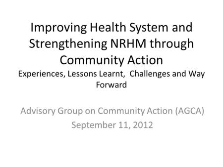 Improving Health System and Strengthening NRHM through Community Action Experiences, Lessons Learnt, Challenges and Way Forward Advisory Group on Community.
