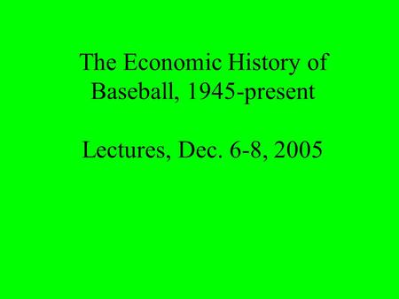 The Economic History of Baseball, 1945-present Lectures, Dec. 6-8, 2005.