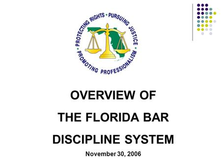 OVERVIEW OF THE FLORIDA BAR DISCIPLINE SYSTEM November 30, 2006.