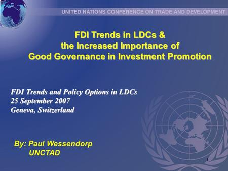 1 FDI Trends in LDCs & the Increased Importance of Good Governance in Investment Promotion FDI Trends and Policy Options in LDCs 25 September 2007 Geneva,