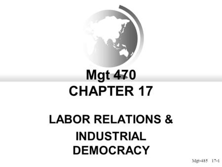 Mgt-485 17-1 Mgt 470 CHAPTER 17 LABOR RELATIONS & INDUSTRIAL DEMOCRACY.