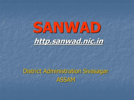 SANWAD http.sanwad.nic.in District Administration Sivasagar ASSAM.
