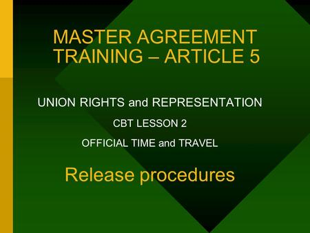 MASTER AGREEMENT TRAINING – ARTICLE 5 UNION RIGHTS and REPRESENTATION CBT LESSON 2 OFFICIAL TIME and TRAVEL Release procedures.