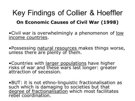 Key Findings of Collier & Hoeffler On Economic Causes of Civil War (1998) Civil war is overwhelmingly a phenomenon of low income countries. Possessing.