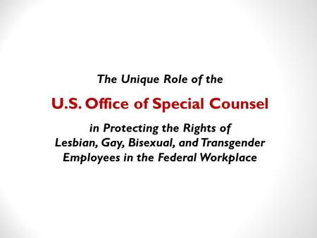The Unique Role of the U.S. Office of Special Counsel in Protecting the Rights of Lesbian, Gay, Bisexual, and Transgender Employees in the Federal Workplace.