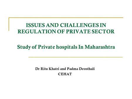 ISSUES AND CHALLENGES IN REGULATION OF PRIVATE SECTOR Study of Private hospitals In Maharashtra Dr Ritu Khatri and Padma Deosthali CEHAT.