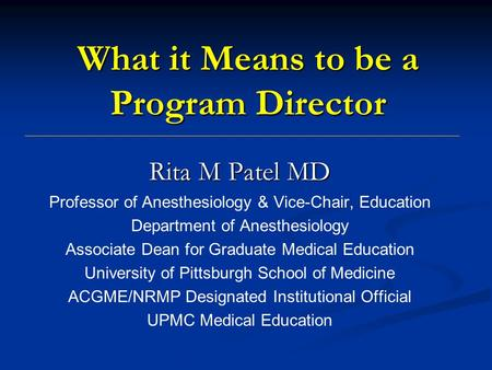 What it Means to be a Program Director Rita M Patel MD Professor of Anesthesiology & Vice-Chair, Education Department of Anesthesiology Associate Dean.
