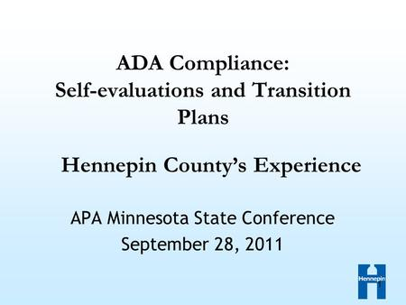 1 ADA Compliance: Self-evaluations and Transition Plans APA Minnesota State Conference September 28, 2011 Hennepin County's Experience.