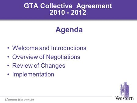 Human Resources GTA Collective Agreement 2010 - 2012 Agenda Welcome and Introductions Overview of Negotiations Review of Changes Implementation.