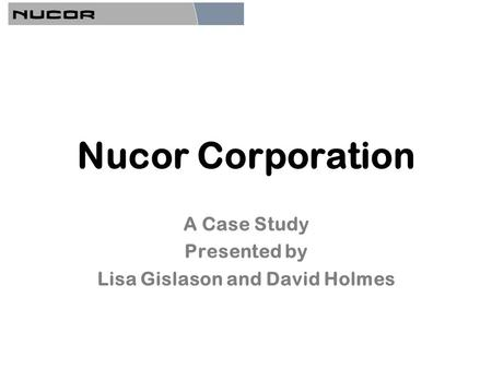 Nucor Corporation A Case Study Presented by Lisa Gislason and David Holmes.