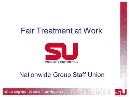 NGSU Regional Councils – Oct/Nov 2014 Fair Treatment at Work Nationwide Group Staff Union.