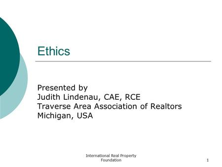 International Real Property Foundation1 Ethics Presented by Judith Lindenau, CAE, RCE Traverse Area Association of Realtors Michigan, USA.