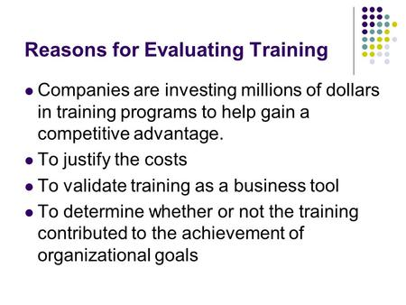 Reasons for Evaluating Training Companies are investing millions of dollars in training programs to help gain a competitive advantage. To justify the costs.