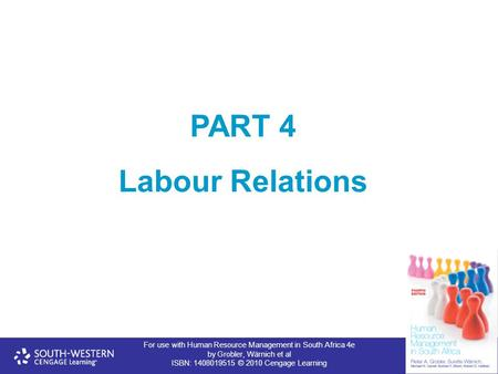 For use with Human Resource Management in South Africa 4e by Grobler, Wärnich et al ISBN: 1408019515 © 2010 Cengage Learning PART 4 Labour Relations.