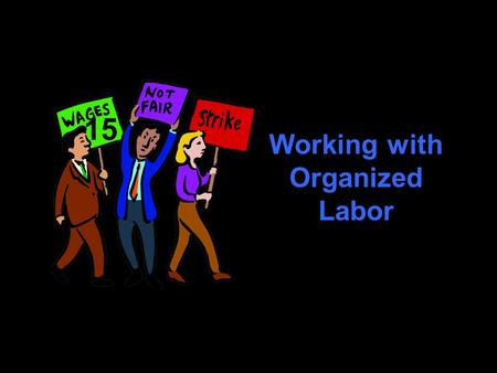 Working with Organized Labor 15. Challenges Why do employees join unions? What agencies and laws regulate labor practices? What is union organizing, collective.
