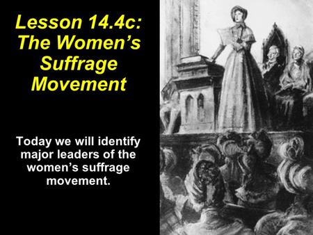 Lesson 14.4c: The Women's Suffrage Movement Today we will identify major leaders of the women's suffrage movement.