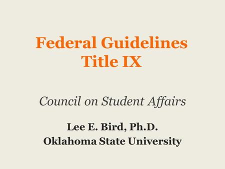 Federal Guidelines Title IX Council on Student Affairs Lee E. Bird, Ph.D. Oklahoma State University.