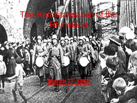 The Remilitarisation of the Rhineland March 7 th 1936.