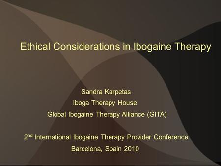 Ethical Considerations in Ibogaine Therapy Sandra Karpetas Iboga Therapy House Global Ibogaine Therapy Alliance (GITA) 2 nd International Ibogaine Therapy.