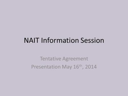 NAIT Information Session Tentative Agreement Presentation May 16 th, 2014.