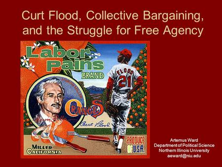 Curt Flood, Collective Bargaining, and the Struggle for Free Agency Artemus Ward Department of Political Science Northern Illinois University