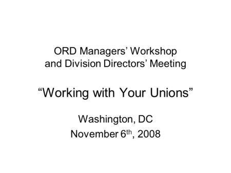 "ORD Managers' Workshop and Division Directors' Meeting ""Working with Your Unions"" Washington, DC November 6 th, 2008."
