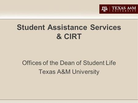 Student Assistance Services & CIRT Offices of the Dean of Student Life Texas A&M University.