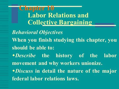 Chapter 10 Labor Relations and Collective Bargaining Behavioral Objectives When you finish studying this chapter, you should be able to:  Describe the.