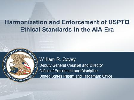Harmonization and Enforcement of USPTO Ethical Standards in the AIA Era William R. Covey Deputy General Counsel and Director Office of Enrollment and Discipline.