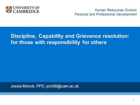1 Discipline, Capability and Grievance resolution: for those with responsibility for others Jessie Monck, PPD, Human Resources Division.