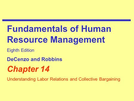 Chapter 14 Understanding Labor Relations and Collective Bargaining Fundamentals of Human Resource Management Eighth Edition DeCenzo and Robbins.