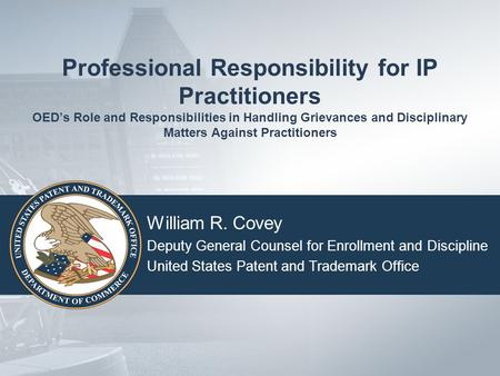 Professional Responsibility for IP Practitioners OED's Role and Responsibilities in Handling Grievances and Disciplinary Matters Against Practitioners.