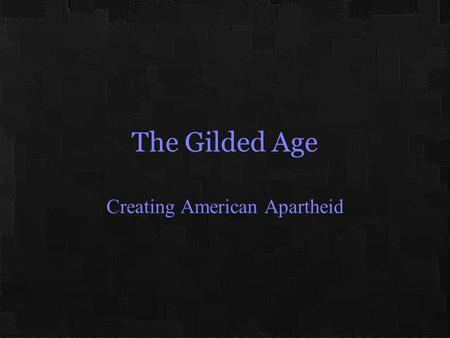 "The Gilded Age Creating American Apartheid. Race Relations in Transition 1865 – 1890 White ""Redeemers"" tolerated a lingering black voice in politics Through."