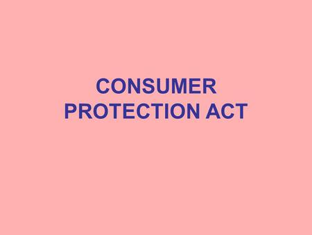 CONSUMER PROTECTION ACT. Consumer Protection Act Enacted by the Parliament in 1986 To provide for better protection of interest of consumers. To make.
