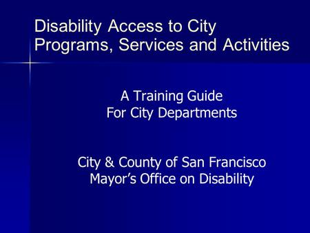 Disability Access to City Programs, Services and Activities A Training Guide For City Departments City & County of San Francisco Mayor's Office on Disability.