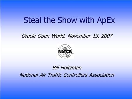 Steal the Show with ApEx Oracle Open World, November 13, 2007 Bill Holtzman National Air Traffic Controllers Association.