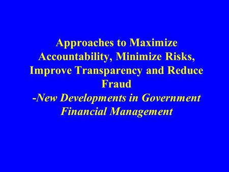 Approaches to Maximize Accountability, Minimize Risks, Improve Transparency and Reduce Fraud -New Developments in Government Financial Management.