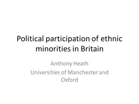 Political participation of ethnic minorities in Britain Anthony Heath Universities of Manchester and Oxford.