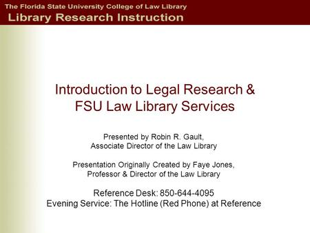 Introduction to Legal Research & FSU Law Library Services Presented by Robin R. Gault, Associate Director of the Law Library Presentation Originally Created.