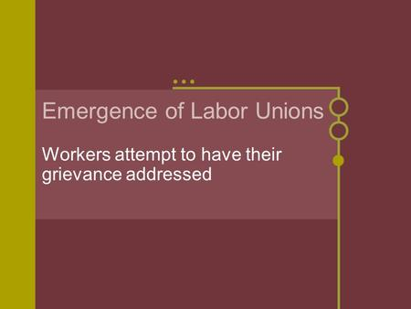 Emergence of Labor Unions Workers attempt to have their grievance addressed.