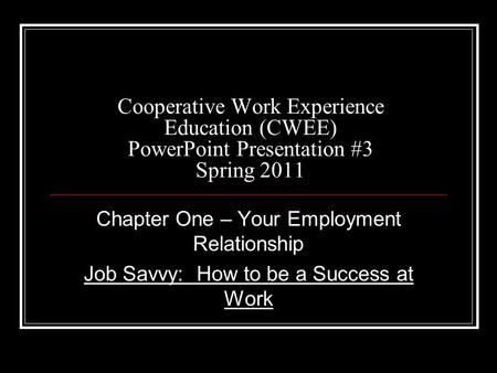 Cooperative Work Experience Education (CWEE) PowerPoint Presentation #3 Spring 2011 Chapter One – Your Employment Relationship Job Savvy: How to be a Success.